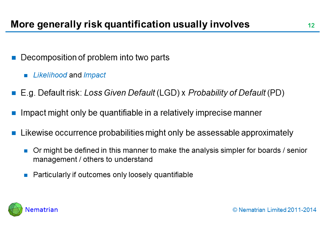 Bullet points include: Decomposition of problem into two parts Likelihood and Impact E.g. Default risk: Loss Given Default (LGD) x Probability of Default (PD) Impact might only be quantifiable in a relatively imprecise manner Likewise occurrence probabilities might only be assessable approximately Or might be defined in this manner to make the analysis simpler for boards / senior management / others to understand Particularly if outcomes only loosely quantifiable