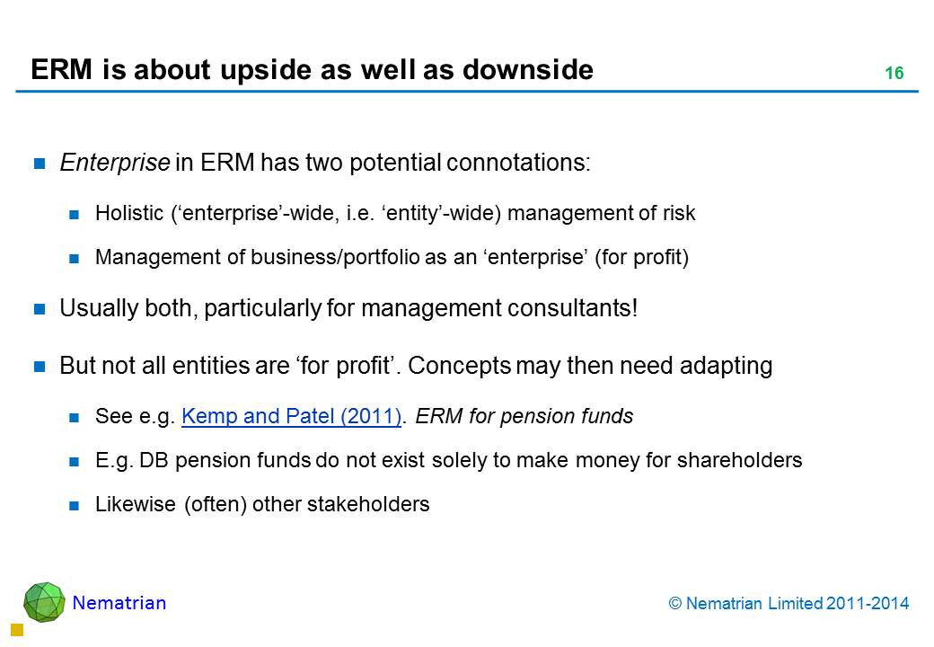 Bullet points include: Enterprise in ERM has two potential connotations: Holistic ('enterprise'-wide, i.e. 'entity'-wide) management of risk Management of business/portfolio as an 'enterprise' (for profit) Usually both, particularly for management consultants! But not all entities are 'for profit'. Concepts may then need adapting See e.g. Kemp and Patel (2011). ERM for pension funds E.g. DB pension funds do not exist solely to make money for shareholders Likewise (often) other stakeholders