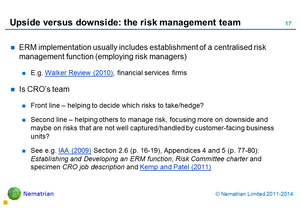 Bullet points include: ERM implementation usually includes establishment of a centralised risk management function (employing risk managers) E.g. Walker Review (2010), financial services firms Is CRO's team Front line – helping to decide which risks to take/hedge?  Second line – helping others to manage risk, focusing more on downside and maybe on risks that are not well captured/handled by customer-facing business units? See e.g. IAA (2009) Section 2.6 (p. 16-19), Appendices 4 and 5 (p. 77-80): Establishing and Developing an ERM function, Risk Committee charter and specimen CRO job description (and Kemp and Patel, 2011)