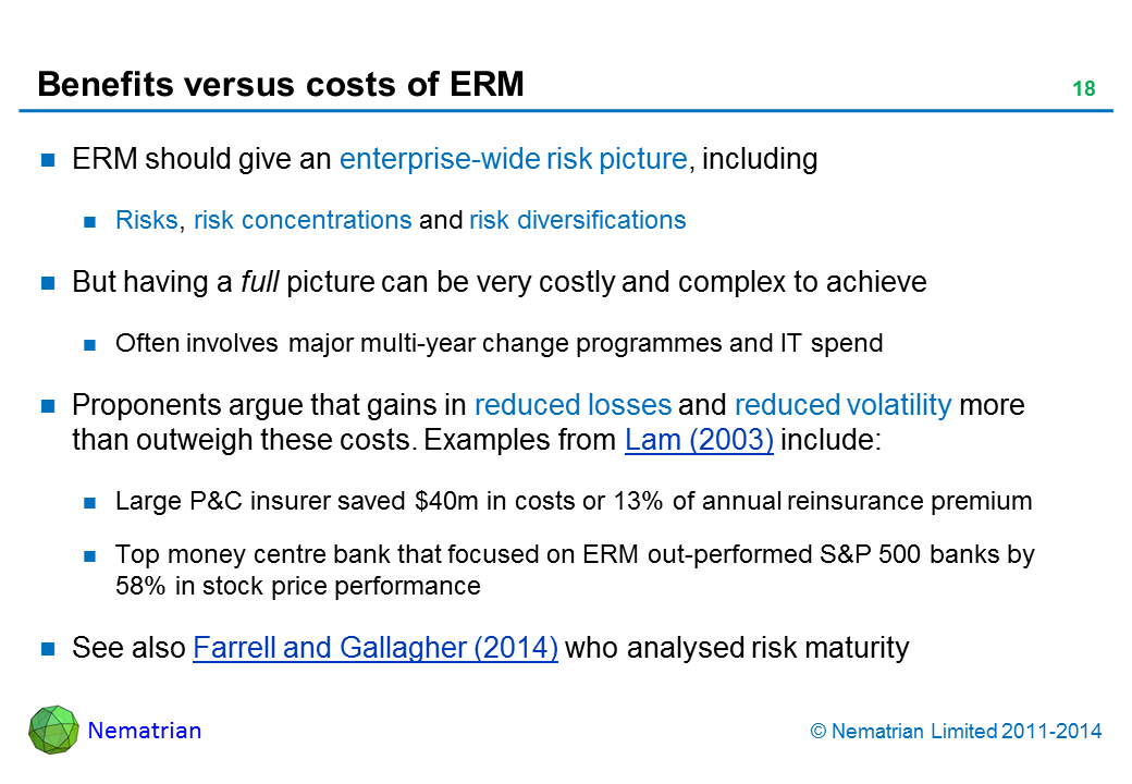 Bullet points include: ERM should give an enterprise-wide risk picture, including Risks, risk concentrations and risk diversifications But having a full picture can be very costly and complex to achieve Often involves major multi-year change programmes and IT spend Proponents argue that gains in reduced losses and reduced volatility more than outweigh these costs. Examples from Lam (2003) include:  Large P&C insurer saved $40m or 13% of annual reinsurance premium Top money centre bank that focused on ERM out-performed S&P 500 banks by 58% in stock price performance. See also Farrell and Gallagher (2014) who analysed risk maturity