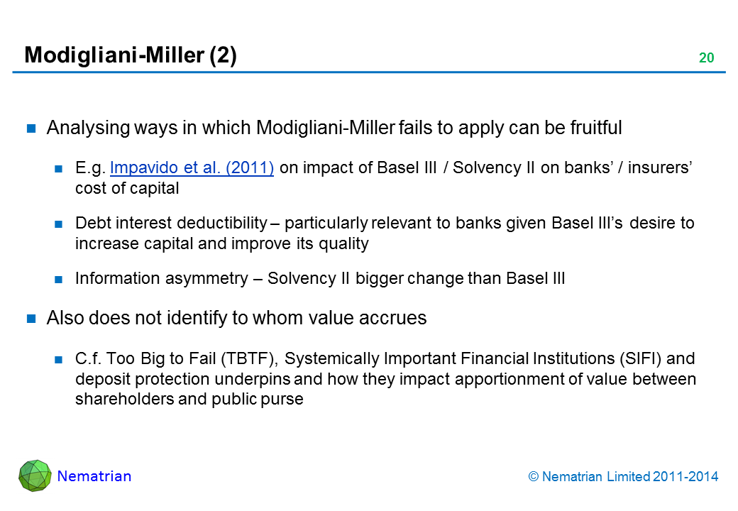 Bullet points include: Analysing ways in which Modigliani-Miller fails to apply can be fruitful E.g. Impavido et al. (2011) on impact of Basel III / Solvency II on banks' / insurers' cost of capital Debt interest deductibility – particularly relevant to banks given Basel III's desire to increase capital and improve its quality Information asymmetry – Solvency II bigger change than Basel III Also does not identify to whom value accrues C.f. Too Big to Fail (TBTF), Systemically Important Financial Institutions (SIFI) and deposit protection underpins and how they impact apportionment of value between shareholders and public purse