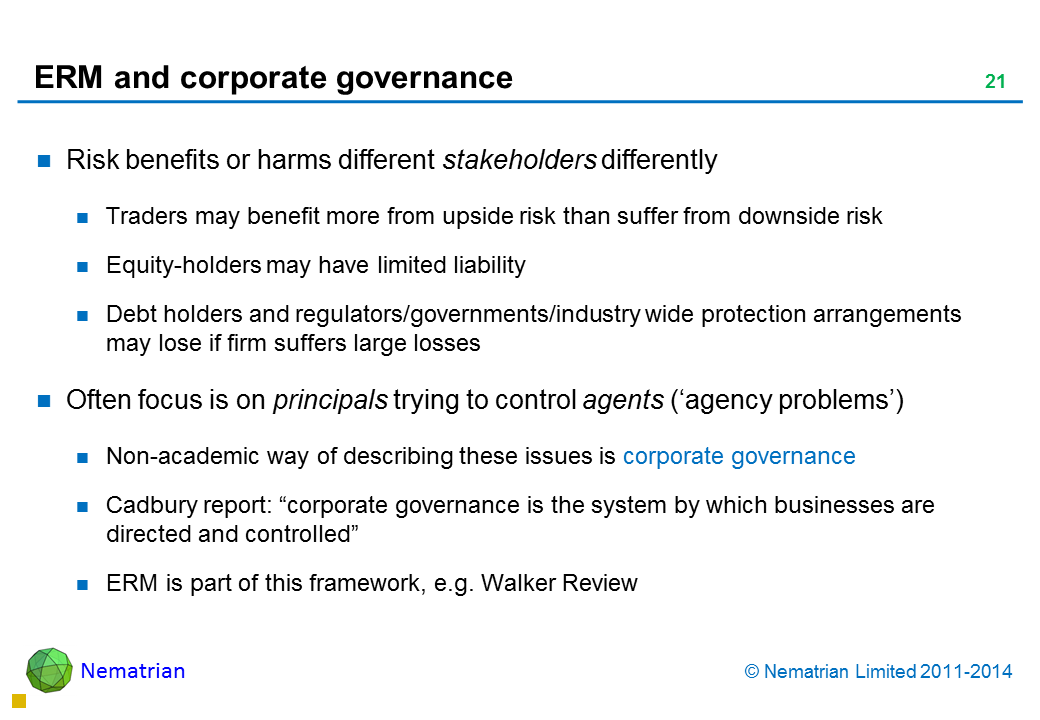 "Bullet points include: Risk benefits or harms different stakeholders differently Traders may benefit more from upside risk than suffer from downside risk Equity-holders may have limited liability Debt holders and regulators/governments/industry wide protection arrangements may lose if firm suffers large losses Often focus is on principals trying to control agents ('agency problems') Non-academic way of describing these issues is corporate governance Cadbury report: ""corporate governance is the system by which businesses are directed and controlled"" ERM is part of this framework, e.g. Walker Review"