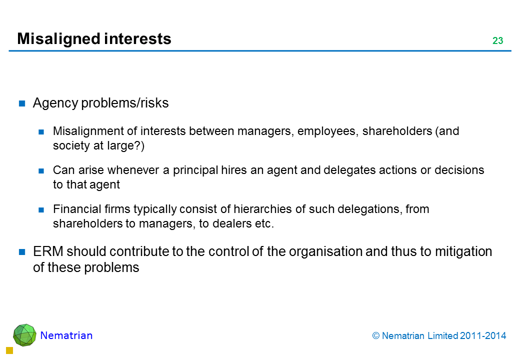 Bullet points include: Agency problems/risks Misalignment of interests between managers, employees, shareholders (and society at large?) Can arise whenever a principal hires an agent and delegates actions or decisions to that agent Financial firms typically consist of hierarchies of such delegations, from shareholders to managers, to dealers etc. ERM should contribute to the control of the organisation and thus to mitigation of these problems