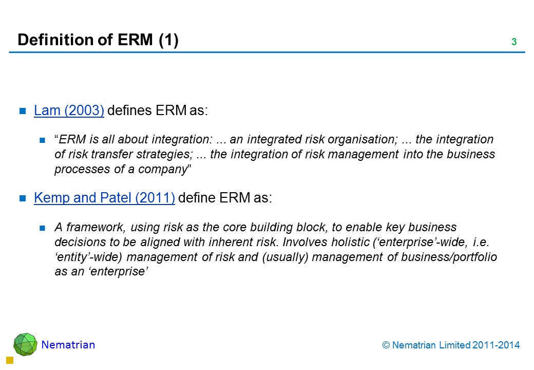 "Bullet points include: Lam (2003) defines ERM as: ""ERM is all about integration: ... an integrated risk organisation; ... the integration of risk transfer strategies; ... the integration of risk management into the business processes of a company"" Kemp and Patel (2011) define ERM as: A framework, using risk as the core building block, to enable key business decisions to be aligned with inherent risk. Involves holistic ('enterprise'-wide, i.e. 'entity'-wide) management of risk and (usually) management of business/portfolio as an 'enterprise'"