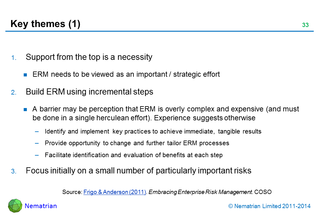 Bullet points include: Support from the top is a necessity ERM needs to be viewed as an important / strategic effort Build ERM using incremental steps A barrier may be perception that ERM is overly complex and expensive (and must be done in a single herculean effort). Experience suggests otherwise Identify and implement key practices to achieve immediate, tangible results Provide opportunity to change and further tailor ERM processes Facilitate identification and evaluation of benefits at each step Focus initially on a small number of particularly important risks Source: COSO (2011). Embracing Enterprise Risk Management