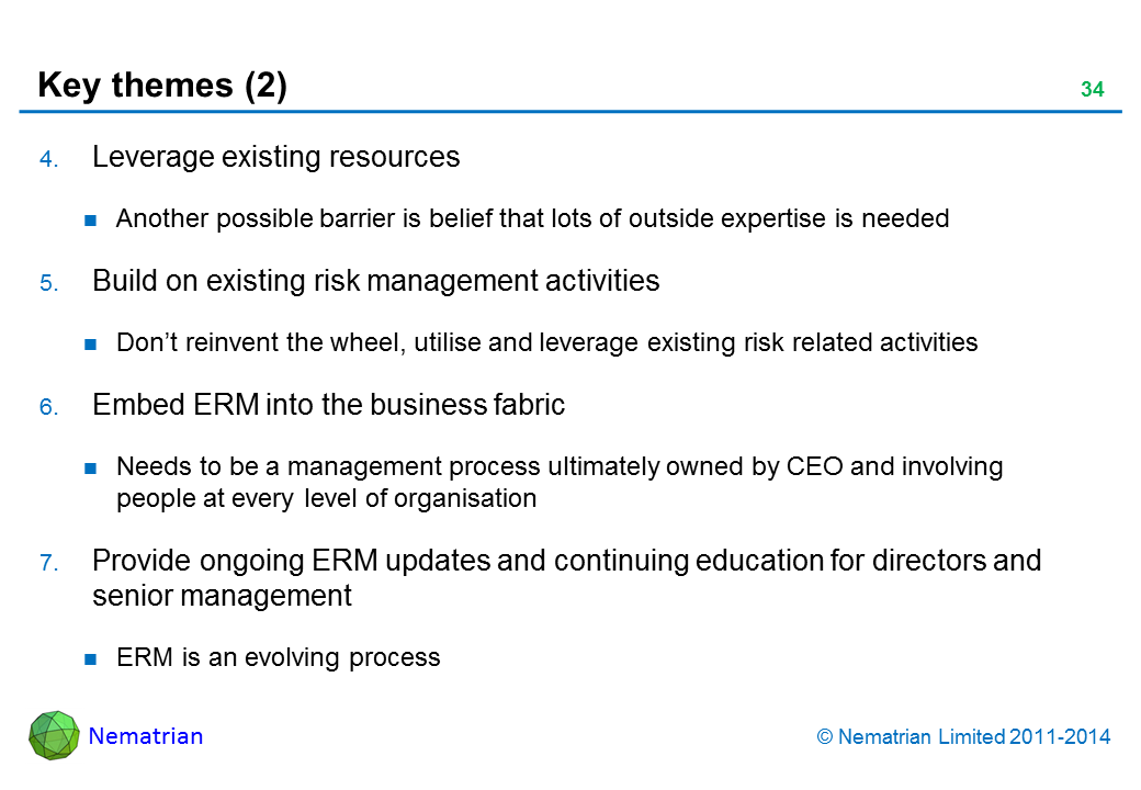 Bullet points include: Leverage existing resources Another possible barrier is belief that lots of outside expertise is needed Build on existing risk management activities Don't reinvent the wheel, utilise and leverage existing risk related activities Embed ERM into the business fabric Needs to be a management process ultimately owned by CEO and involving people at every level of organisation Provide ongoing ERM updates and continuing education for directors and senior management ERM is an evolving process
