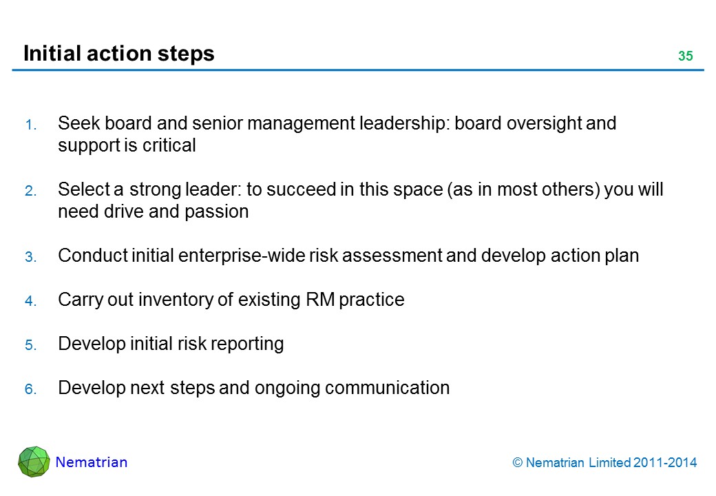 Bullet points include: Seek board and senior management leadership: board oversight and support is critical Select a strong leader: to succeed in this space (as in most others) you will need drive and passion Conduct initial enterprise-wide risk assessment and develop action plan Carry out inventory of existing RM practice Develop initial risk reporting Develop next steps and ongoing communication