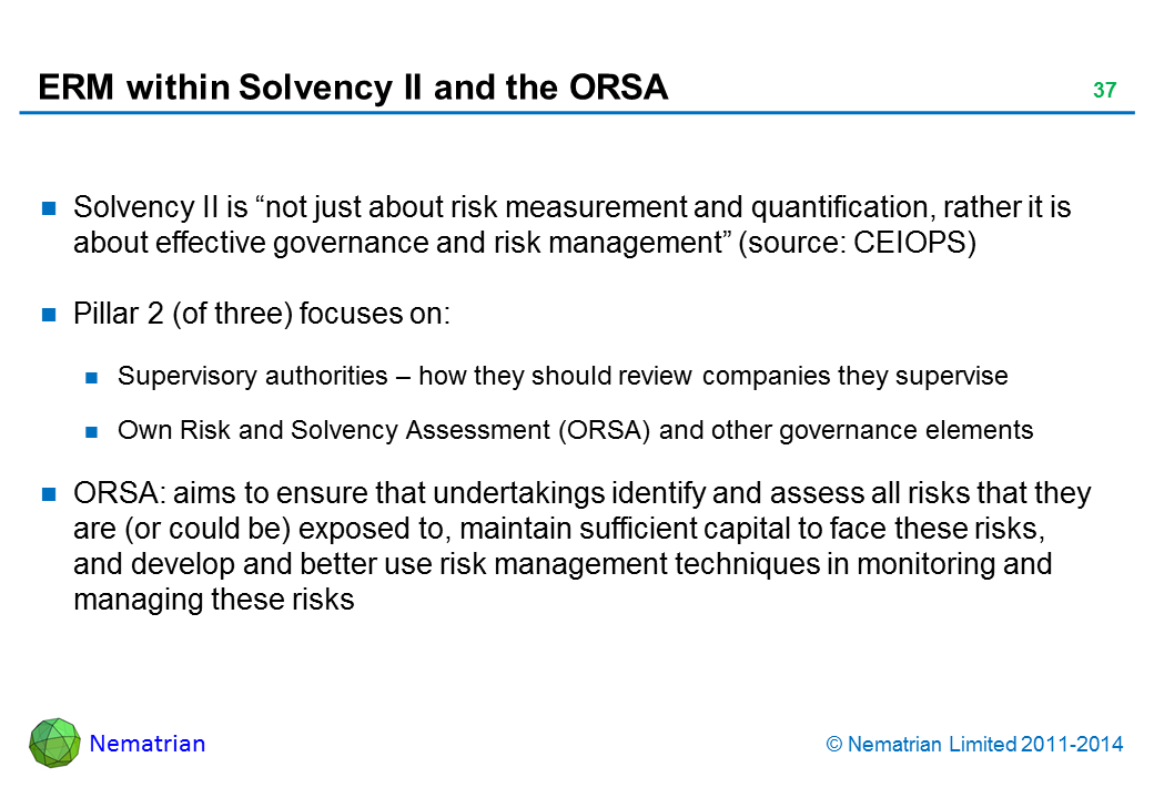 "Bullet points include: Solvency II is ""not just about risk measurement and quantification, rather it is about effective governance and risk management"" (source: CEIOPS) Pillar 2 (of three) focuses on: Supervisory authorities – how they should review companies they supervise Own Risk and Solvency Assessment (ORSA) and other governance elements ORSA: aims to ensure that undertakings identify and assess all risks that they are (or could be) exposed to, maintain sufficient capital to face these risks, and develop and better use risk management techniques in monitoring and managing these risks"