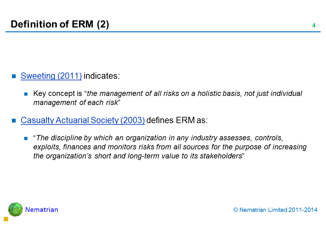 "Bullet points include: Sweeting (2011) indicates: Key concept is ""the management of all risks on a holistic basis, not just individual management of each risk"". Casualty Actuarial Society (2003) defines ERM as ""The discipline by which an organization in any industry assesses, controls, exploits, finances and monitors risks from all sources for the purpose of increasing the organization's short and long-term value to its stakeholders"""
