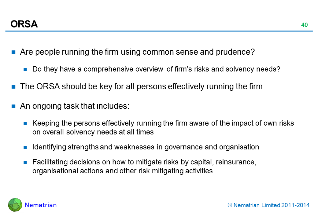 Bullet points include: Are people running the firm using common sense and prudence? Do they have a comprehensive overview of firm's risks and solvency needs? The ORSA should be key for all persons effectively running the firm An ongoing task that includes: Keeping the persons effectively running the firm aware of the impact of own risks on overall solvency needs at all times Identifying strengths and weaknesses in governance and organisation Facilitating decisions on how to mitigate risks by capital, reinsurance, organisational actions and other risk mitigating activities