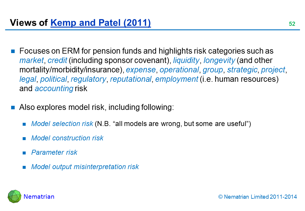 "Bullet points include: Focuses on ERM for pension funds and highlights risk categories such as market, credit (including sponsor covenant), liquidity, longevity (and other mortality/morbidity/insurance), expense, operational, group, strategic, project, legal, political, regulatory, reputational, employment (i.e. human resources) and accounting risk Also explores model risk, including following: Model selection risk (N.B. ""all models are wrong, but some are useful"") Model construction risk Parameter risk Model output misinterpretation risk"