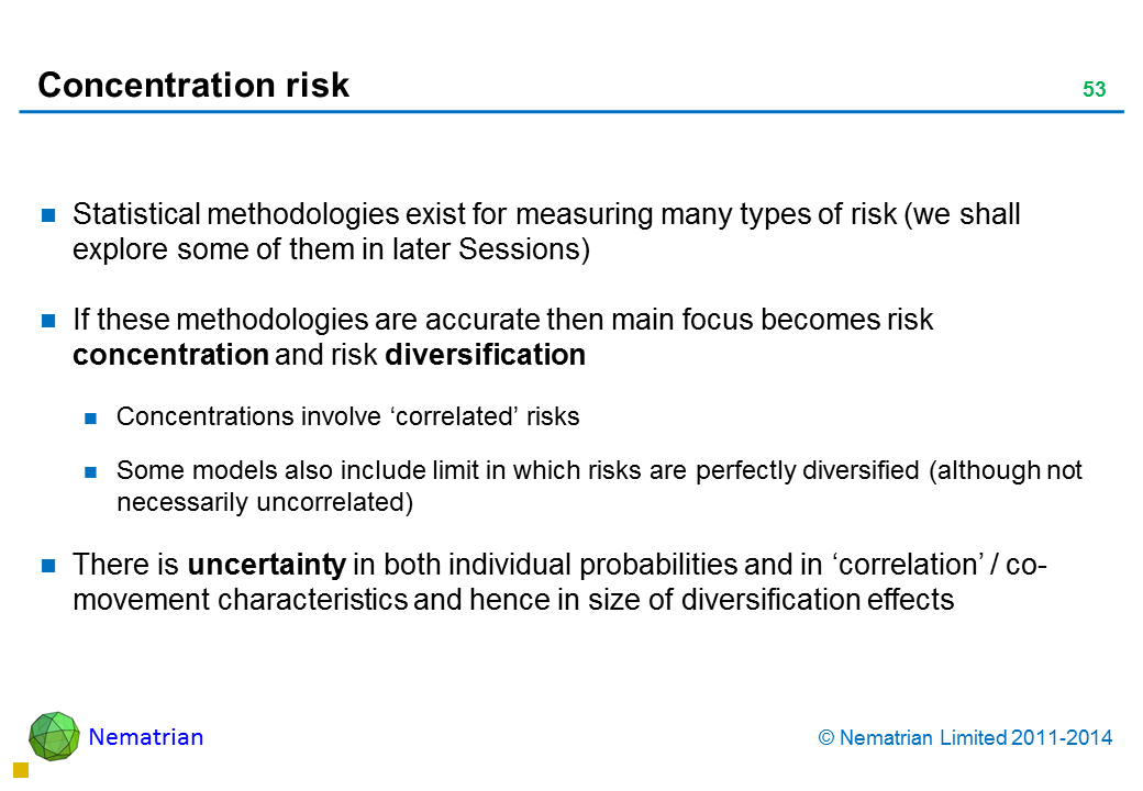 Bullet points include: Statistical methodologies exist for measuring many types of risk (we shall explore some of them in later Sessions) If these methodologies are accurate then main focus becomes risk concentration and risk diversification Concentrations involve 'correlated' risks Some models also include limit in which risks are perfectly diversified (although not necessarily uncorrelated) There is uncertainty in both individual probabilities and in 'correlation' / co-movement characteristics and hence in size of diversification effects