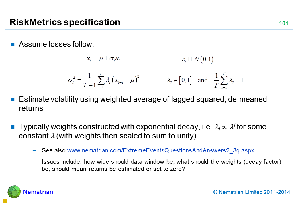 Bullet points include: Assume losses follow: Estimate volatility using weighted average of lagged squared, de-meaned returns Typically weights constructed with exponential decay, i.e. lambda ^ i for some constant lambda (with weights then scaled to sum to unity) See also www.nematrian.com/ExtremeEventsQuestionsAndAnswers2_3q.aspx  Issues include: how wide should data window be, what should the weights (decay factor) be, should mean returns be estimated or set to zero?