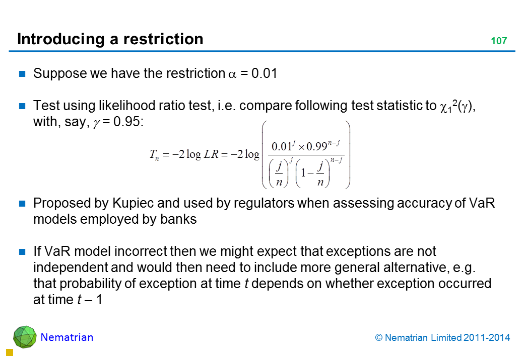 Bullet points include: Suppose we have the restriction alpha = 0.01 Test using likelihood ratio test, i.e. compare following test statistic to , with, say, alpha = 0.95: Proposed by Kupiec and used by regulators when assessing accuracy of VaR models employed by banks If VaR model incorrect then we might expect that exceptions are not independent and would then need to include more general alternative, e.g. that probability of exception at time t depends on whether exception occurred at time t – 1