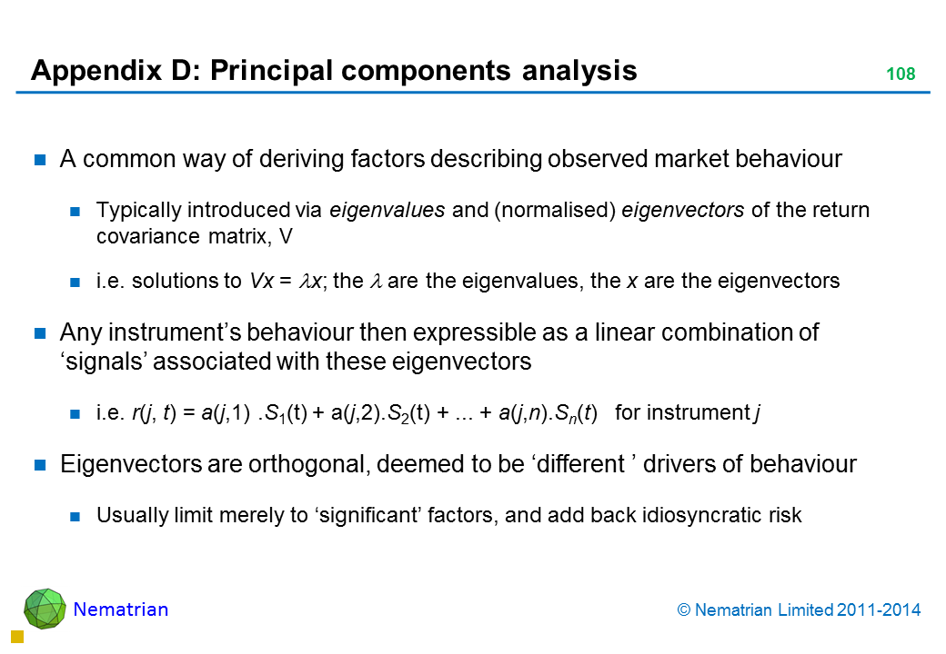 Bullet points include: A common way of deriving factors describing observed market behaviour Typically introduced via eigenvalues and (normalised) eigenvectors of the return covariance matrix, V i.e. solutions to Vx = lambda x; the lambda are the eigenvalues, the x are the eigenvectors Any instrument's behaviour then expressible as a linear combination of 'signals' associated with these eigenvectors i.e. r(j, t) = a(j,1) .S1(t) + a(j,2).S2(t) + ... + a(j,n).Sn(t)   for instrument j Eigenvectors are orthogonal, deemed to be 'different ' drivers of behaviour Usually limit merely to 'significant' factors, and add back idiosyncratic risk