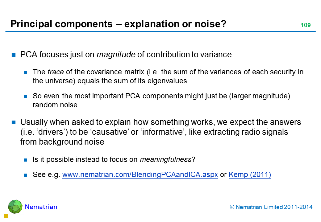 Bullet points include: PCA focuses just on magnitude of contribution to variance The trace of the covariance matrix (i.e. the sum of the variances of each security in the universe) equals the sum of its eigenvalues So even the most important PCA components might just be (larger magnitude) random noise Usually when asked to explain how something works, we expect the answers (i.e. 'drivers') to be 'causative' or 'informative', like extracting radio signals from background noise Is it possible instead to focus on meaningfulness? See e.g. www.nematrian.com/BlendingPCAandICA.aspx or Kemp (2011)