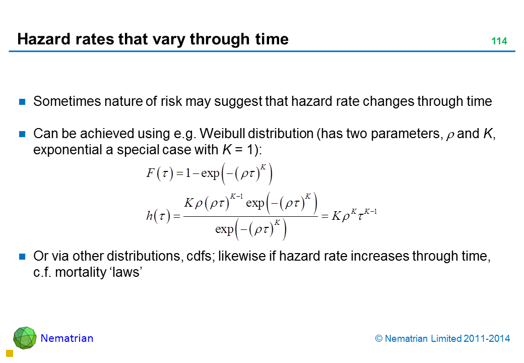 Bullet points include: Sometimes nature of risk may suggest that hazard rate changes through time Can be achieved using e.g. Weibull distribution (has two parameters, xi and k, exponential a special case with k = 1): Or via other distributions, cdfs; likewise if hazard rate increases through time, c.f. mortality 'laws'