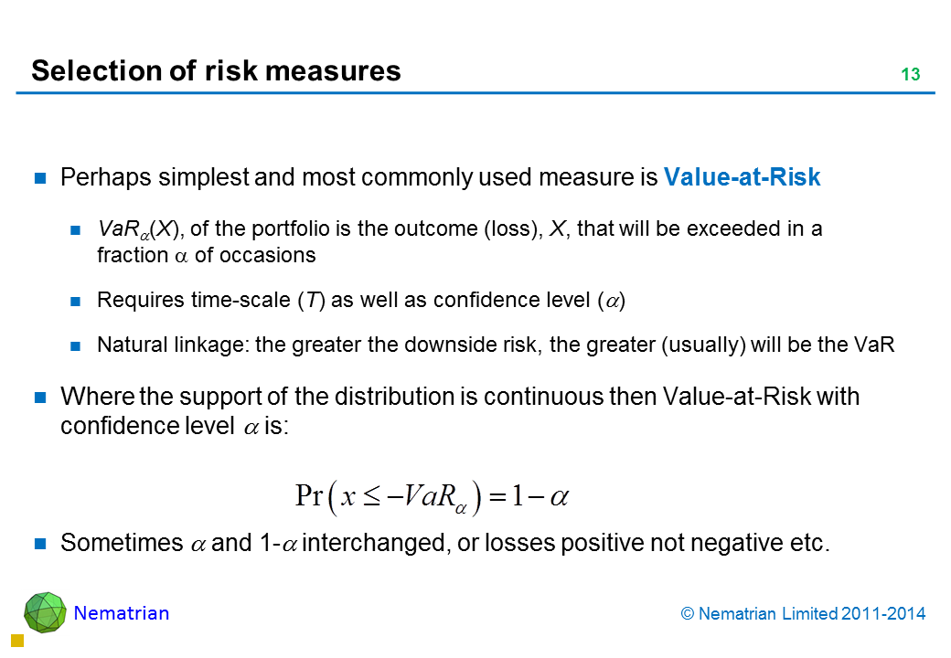Bullet points include: Perhaps simplest and most commonly used measure is Value-at-Risk VaR alpha(X), of the portfolio is the outcome (loss), X, that will be exceeded in a fraction alpha of occasions Requires time-scale (T) as well as confidence level (alpha) Natural linkage: the greater the downside risk, the greater (usually) will be the VaR Where the support of the distribution is continuous then Value-at-Risk with confidence level alpha is: Sometimes alpha and 1-alpha interchanged, or losses positive not negative etc.