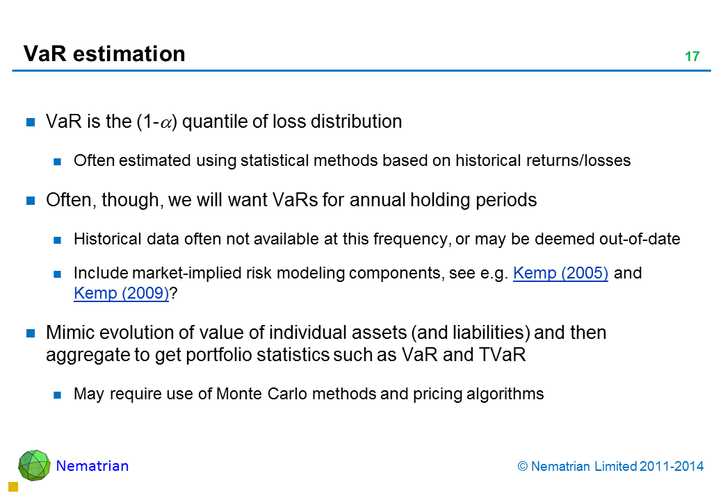 Bullet points include: VaR is the (1-alpha) quantile of loss distribution Often estimated using statistical methods based on historical returns/losses Often, though, we will want VaRs for annual holding periods Historical data often not available at this frequency, or may be deemed out-of-date Include market-implied risk modelling components, see e.g. Kemp (2005) and Kemp (2009)? Mimic evolution of value of individual assets (and liabilities) and then aggregate to get portfolio statistics such as VaR and TVaR May require use of Monte Carlo methods and pricing algorithms