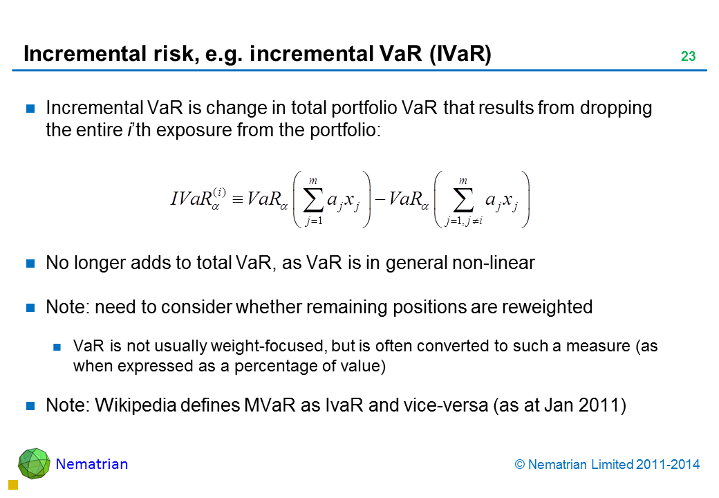 Bullet points include: Incremental VaR is change in total portfolio VaR that results from dropping the entire i'th exposure from the portfolio: No longer adds to total VaR, as VaR is in general non-linear Note: need to consider whether remaining positions are reweighted VaR is not usually weight-focused, but is often converted to such a measure (as when expressed as a percentage of value) Note: Wikipedia defines MVaR as IvaR and vice-versa (as at Jan 2011)