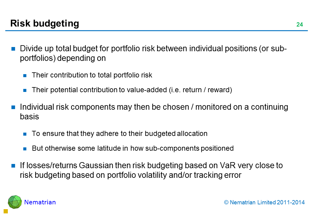 Bullet points include: Divide up total budget for portfolio risk between individual positions (or sub-portfolios) depending on Their contribution to total portfolio risk Their potential contribution to value-added (i.e. return / reward) Individual risk components may then be chosen / monitored on a continuing basis To ensure that they adhere to their budgeted allocation But otherwise some latitude in how sub-components positioned If losses/returns Gaussian then risk budgeting based on VaR very close to risk budgeting based on portfolio volatility and/or tracking error