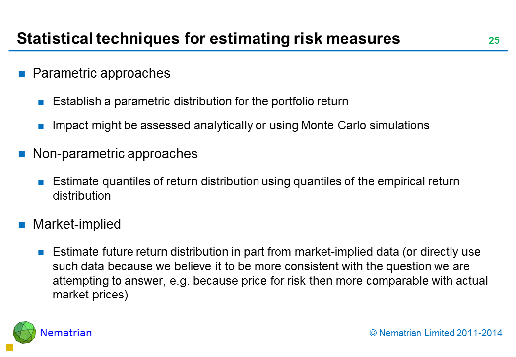 Bullet points include: Parametric approaches Establish a parametric distribution for the portfolio return Impact might be assessed analytically or using Monte Carlo simulations Non-parametric approaches Estimate quantiles of return distribution using quantiles of the empirical return distribution Market-implied Estimate future return distribution in part from market-implied data (or directly use such data because we believe it to be more consistent with the question we are attempting to answer, e.g. because price for risk then more comparable with actual market prices)