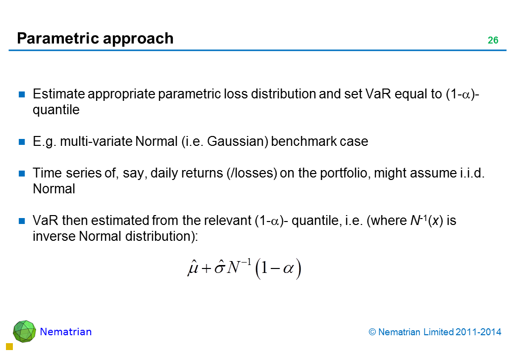 Bullet points include: Estimate appropriate parametric loss distribution and set VaR equal to (1-alpha)-quantile E.g. multi-variate Normal (i.e. Gaussian) benchmark case Time series of, say, daily returns (/losses) on the portfolio, might assume i.i.d. Normal VaR then estimated from the relevant (1-alpha)- quantile, i.e. (where N-1(x) is inverse Normal distribution):