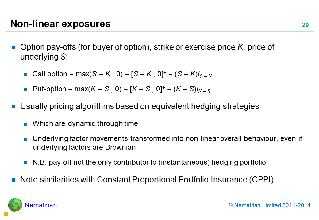 Bullet points include: Option pay-offs (for buyer of option), strike or exercise price K, price of underlying S: Call option = max(S – K , 0) = [S – K , 0]+ = (S – K)IS – K Put-option = max(K – S , 0) = [K – S , 0]+ = (K – S)IK – S Usually pricing algorithms based on equivalent hedging strategies Which are dynamic through time Underlying factor movements transformed into non-linear overall behaviour, even if underlying factors are Brownian N.B. pay-off not the only contributor to (instantaneous) hedging portfolio Note similarities with Constant Proportional Portfolio Insurance (CPPI)
