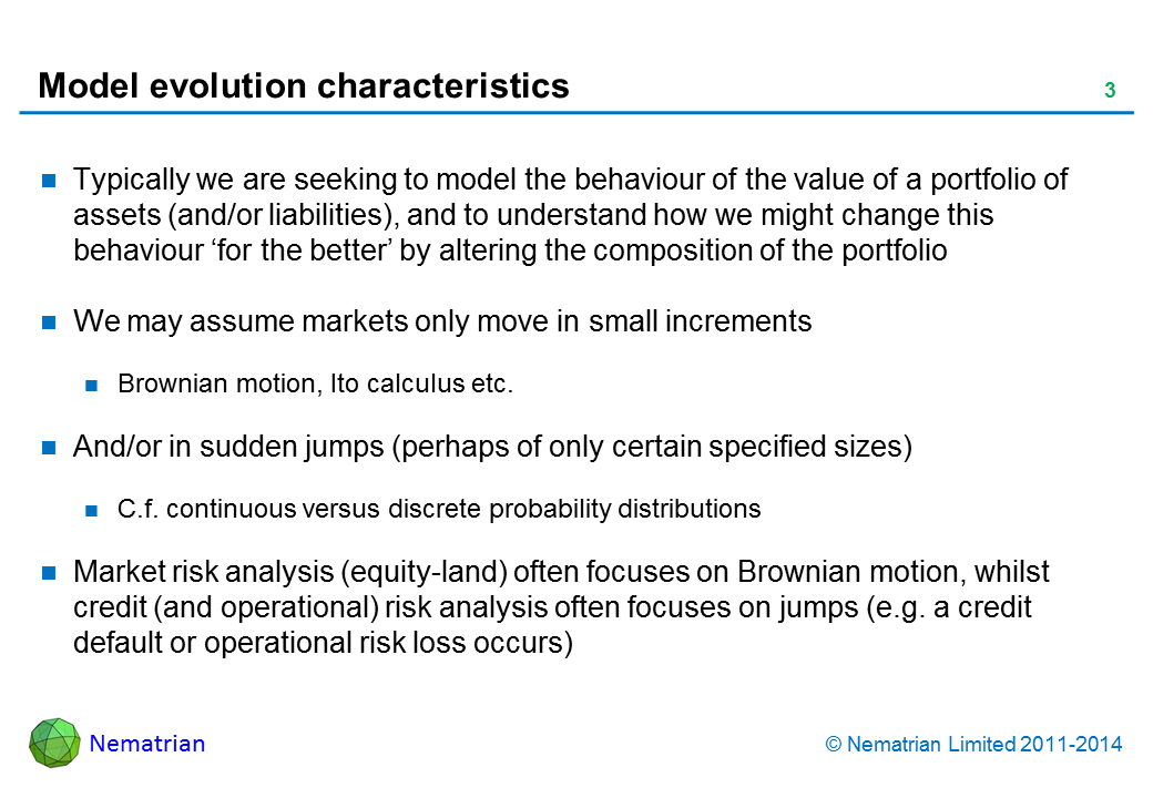 Bullet points include: Typically we are seeking to model the behaviour of the value of a portfolio of assets (and/or liabilities), and to understand how we might change this behaviour 'for the better' by altering the composition of the portfolio We may assume markets only move in small increments Brownian motion, Ito calculus etc. And/or in sudden jumps (perhaps of only certain specified sizes) C.f. continuous versus discrete probability distributions 'Market' risk analysis (equity-land) often focuses on Brownian motion, whilst credit (and operational) risk analysis often focuses on jumps (e.g. a credit default or operational risk loss occurs)