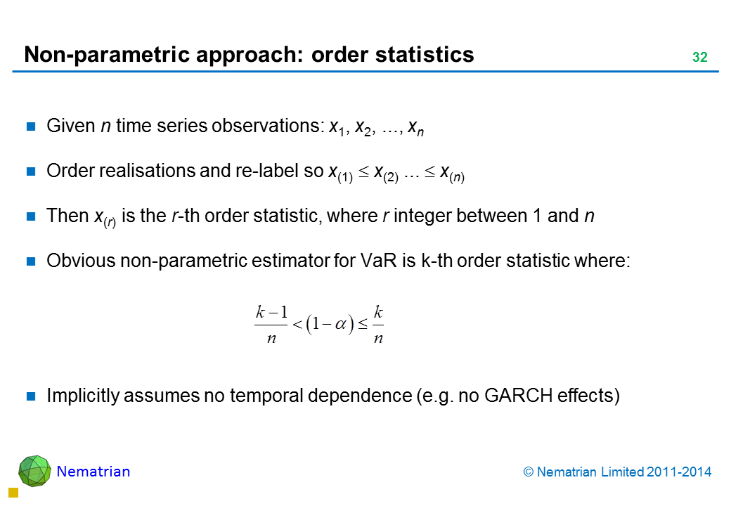 Bullet points include: Given n time series observations: x1, x2, ..., xn Order realisations and re-label so x(1) <= x(2) ... <= x(n) Then x(r) is the r-th order statistic, where r integer between 1 and n Obvious non-parametric estimator for VaR is k-th order statistic where: Implicitly assumes no temporal dependence (e.g. no GARCH effects)