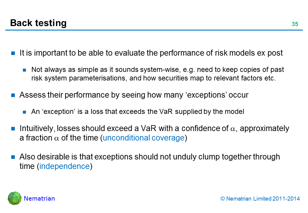 Bullet points include: It is important to be able to evaluate the performance of risk models ex post Not always as simple as it sounds system-wise, e.g. need to keep copies of past risk system parameterisations, and how securities map to relevant factors etc. Assess their performance by seeing how many 'exceptions' occur An 'exception' is a loss that exceeds the VaR supplied by the model Intuitively, losses should exceed a VaR with a confidence of alpha, approximately a fraction alpha of the time (unconditional coverage) Also desirable is that exceptions should not unduly clump together through time (independence)