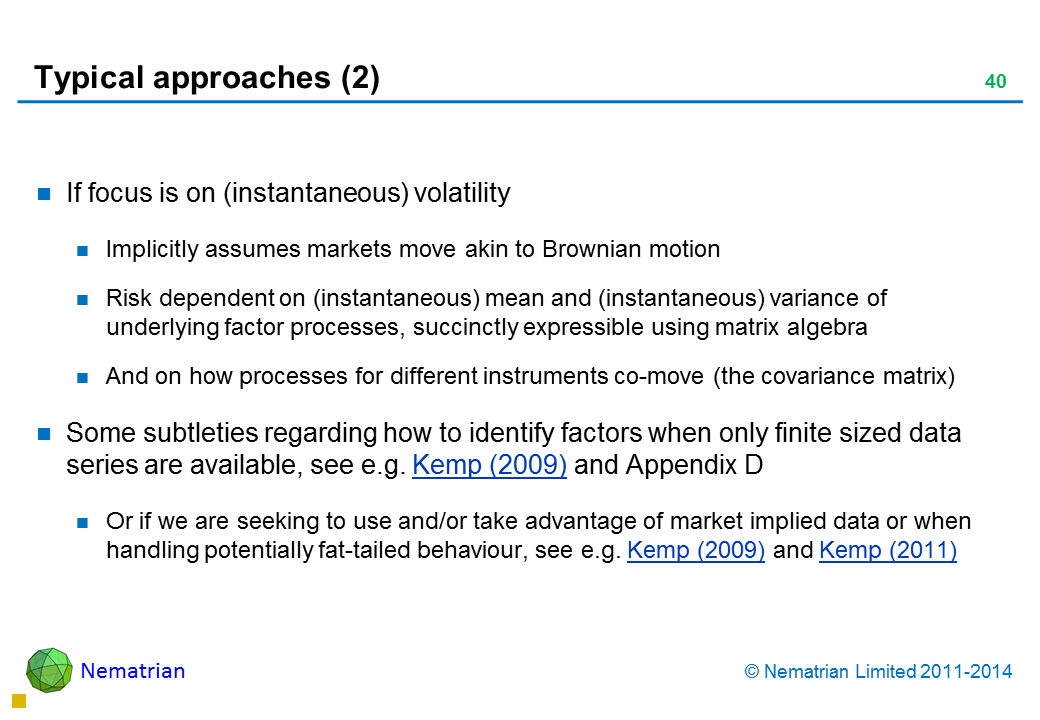 Bullet points include: If focus is on (instantaneous) volatility Implicitly assumes markets move akin to Brownian motion Risk dependent on (instantaneous) mean and (instantaneous) variance of underlying factor processes, succinctly expressible using matrix algebra And on how processes for different instruments co-move (the covariance matrix) Some subtleties regarding how to identify factors when only finite sized data series are available, see e.g. Kemp (2009) and Appendix D Or if we are seeking to use and/or take advantage of market implied data or when handling potentially fat-tailed behaviour, see e.g. Kemp (2009) and Kemp (2011)
