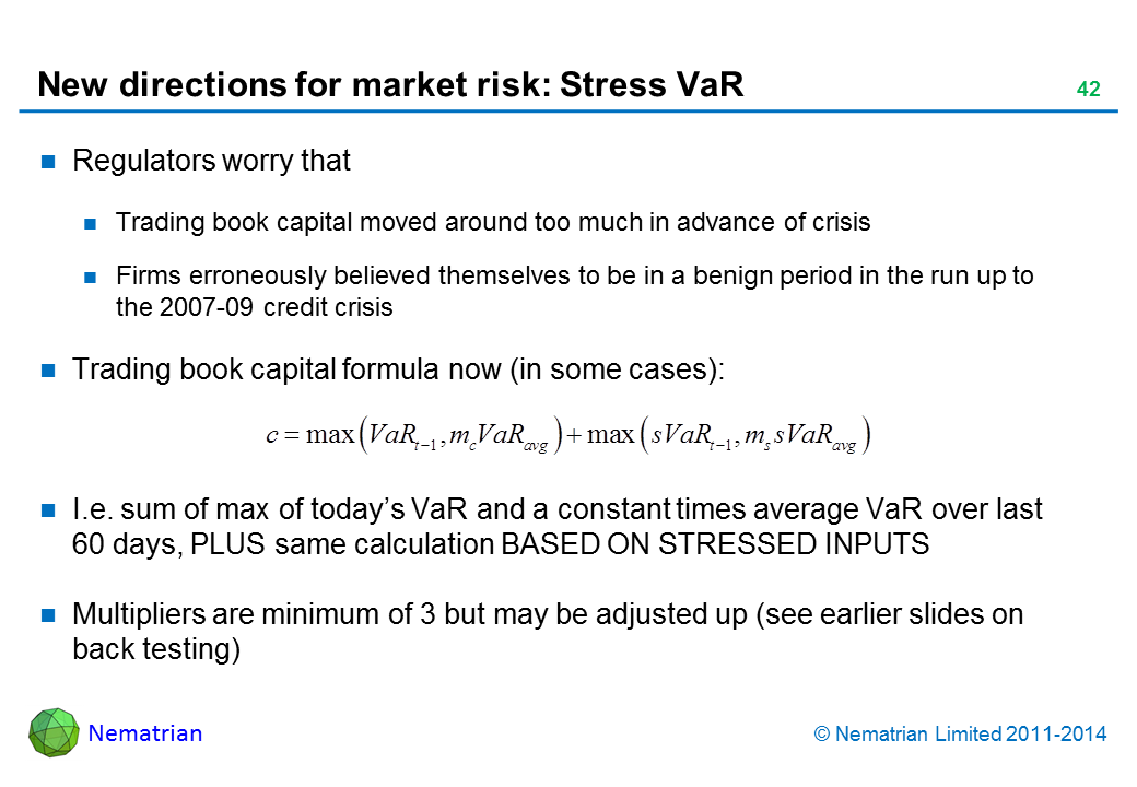 Bullet points include: Regulators worry that Trading book capital moved around too much in advance of crisis Firms erroneously believed themselves to be in a benign period in the run up to the 2007-09 credit crisis Trading book capital formula now (in some cases): I.e. sum of max of today's VaR and a constant times average VaR over last 60 days, PLUS same calculation BASED ON STRESSED INPUTS Multipliers are minimum of 3 but may be adjusted up (see earlier slides on back testing)