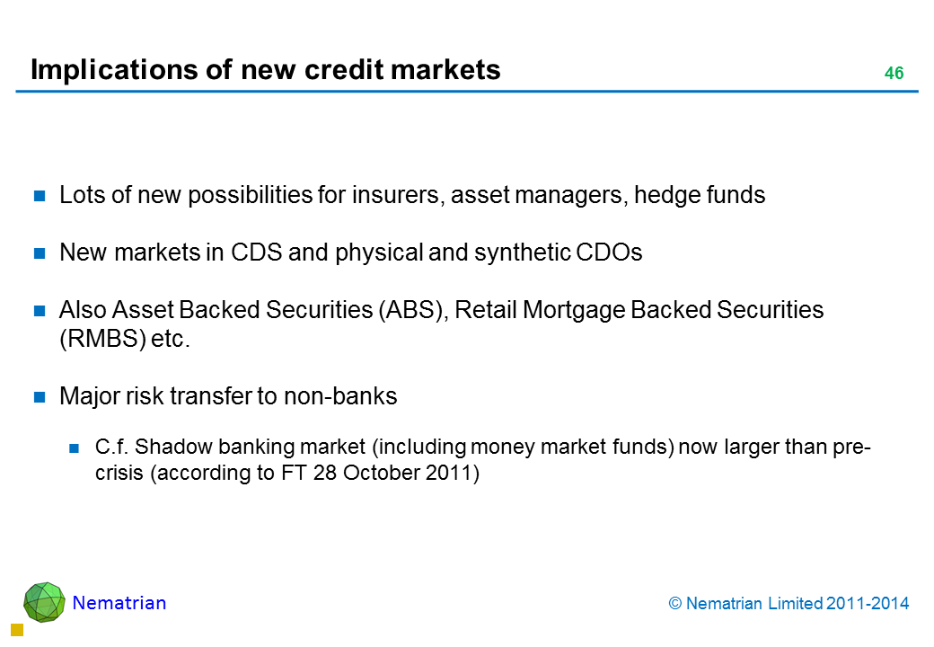 Bullet points include: Lots of new possibilities for insurers, asset managers, hedge funds New markets in CDS and physical and synthetic CDOs Also Asset Backed Securities (ABS), Retail Mortgage Backed Securities (RMBS) etc. Major risk transfer to non-banks C.f. Shadow banking market (including money market funds) now larger than pre-crisis (according to FT 28 October 2011)