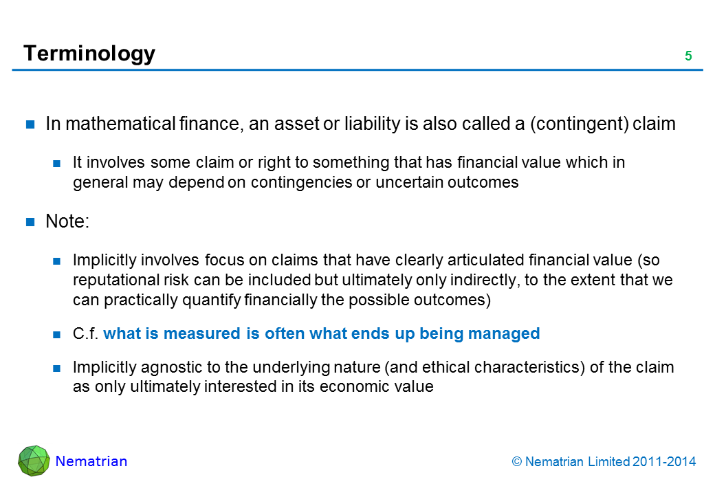 Bullet points include: In mathematical finance, an asset or liability is also called a (contingent) claim It involves some claim or right to something that has financial value which in general may depend on contingencies or uncertain outcomes Note: Implicitly involves focus on claims that have clearly articulated financial value (so reputational risk can be included but ultimately only indirectly, to the extent that we can practically quantify financially the possible outcomes) C.f. what is measured is often what ends up being managed Implicitly agnostic to the underlying nature (and ethical characteristics) of the claim as only ultimately interested in its economic value