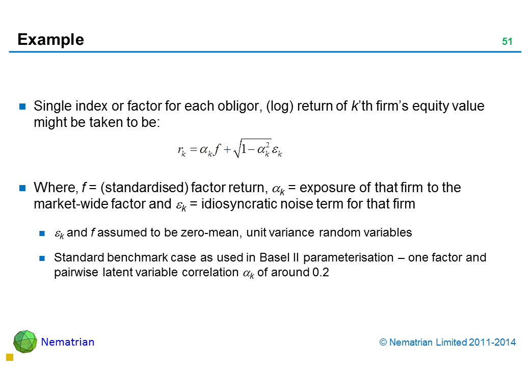 Bullet points include: Single index or factor for each obligor, (log) return of k'th firm's equity value might be taken to be: Where, f = (standardised) factor return, alpha k = exposure of that firm to the market-wide factor and epsilon k = idiosyncratic noise term for that firm epsilon k and f assumed to be zero-mean, unit variance random variables Standard benchmark case as used in Basel II parameterisation – one factor and pairwise latent variable correlation alpha k of around 0.2