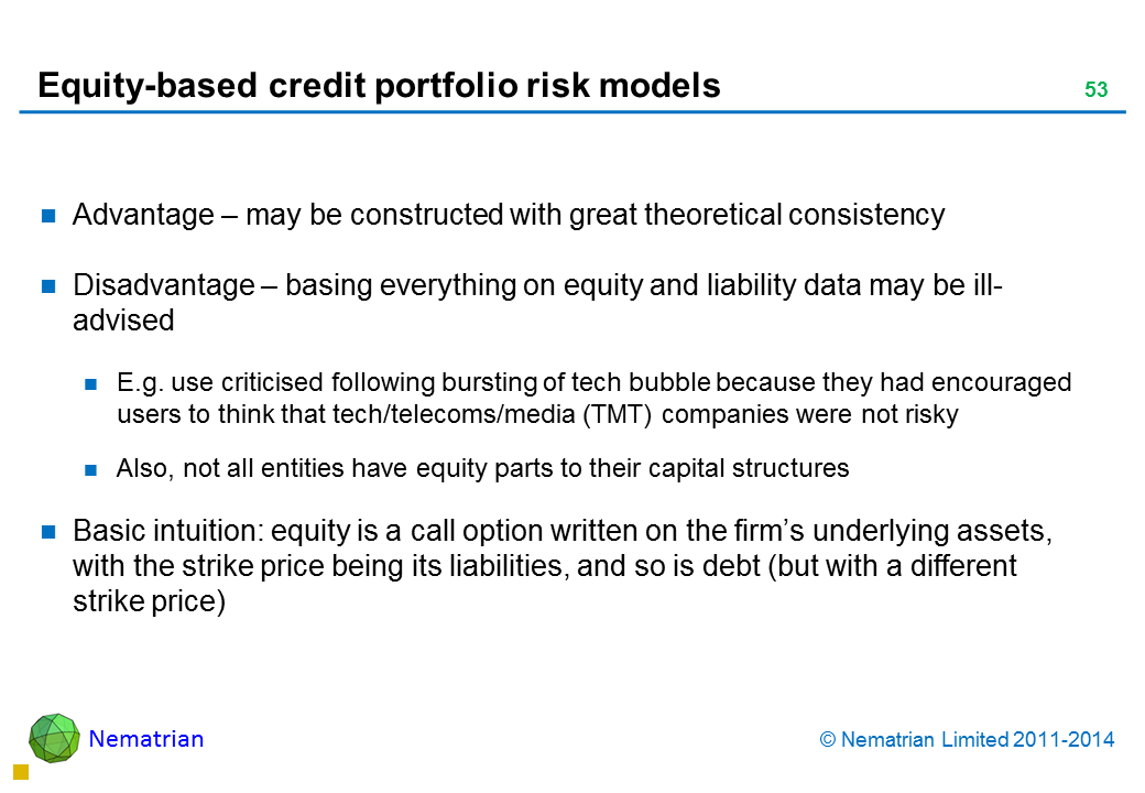 Bullet points include: Advantage – may be constructed with great theoretical consistency Disadvantage – basing everything on equity and liability data may be ill-advised E.g. use criticised following bursting of tech bubble because they had encouraged users to think that tech/telecoms/media (TMT) companies were not risky Also, not all entities have equity parts to their capital structures Basic intuition: equity is a call option written on the firm's underlying assets, with the strike price being its liabilities, and so is debt (but with a different strike price)
