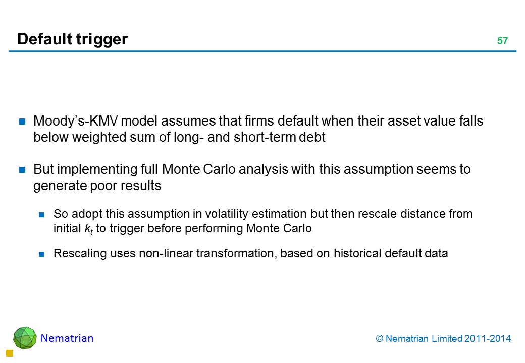 Bullet points include: Moody's-KMV model assumes that firms default when their asset value falls below weighted sum of long- and short-term debt But implementing full Monte Carlo analysis with this assumption seems to generate poor results So adopt this assumption in volatility estimation but then rescale distance from initial kt to trigger before performing Monte Carlo Rescaling uses non-linear transformation, based on historical default data