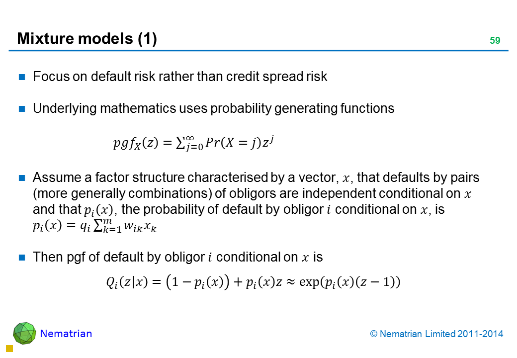 Bullet points include: Focus on default risk rather than credit spread risk. Underlying mathematics uses probability generating functions. Assume a factor structure characterised by a vector that defaults by pairs (more generally combinations) of obligors are independent conditional on and that probability of default by obligor conditional on is .Then pgf of default by obligor conditional on is