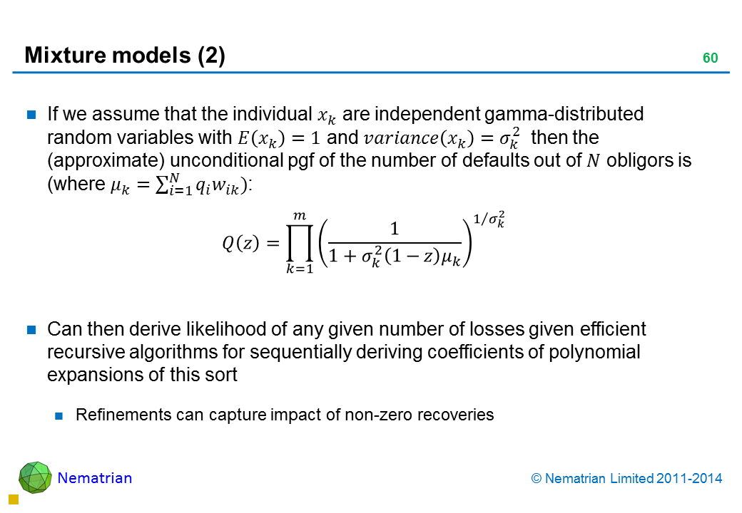 Bullet points include: If we assume that the individual are independent gamma-distributed random variables with and then the (approximate) unconditional pgf of the number of defaults out of ?? obligors is. Can then derive likelihood of any given number of losses given efficient recursive algorithms for sequentially deriving coefficients of polynomial expansions of this sort. Refinements can capture impact of non-zero recoveries