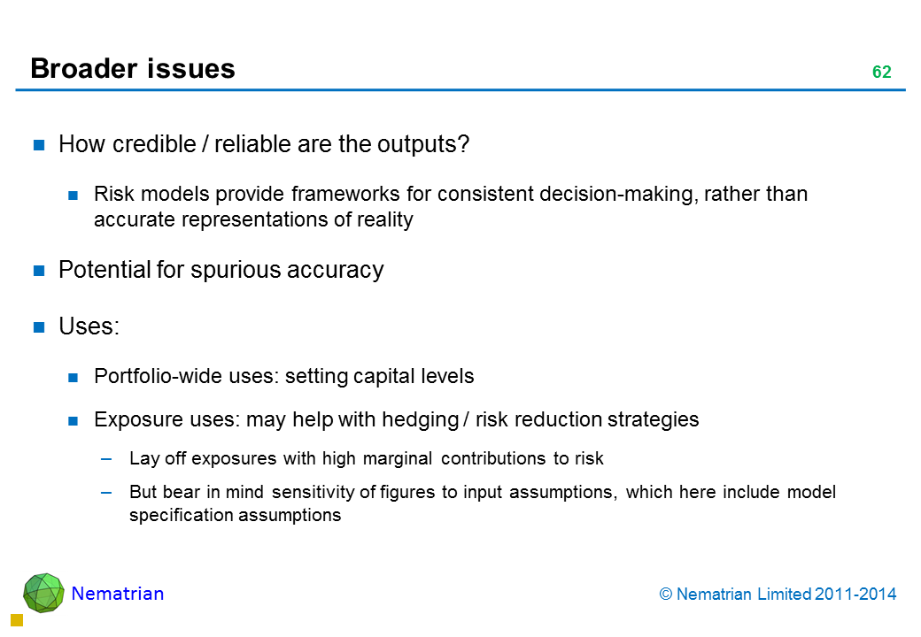 Bullet points include: How credible / reliable are the outputs? Risk models provide frameworks for consistent decision-making, rather than accurate representations of reality Potential for spurious accuracy Uses: Portfolio-wide uses: setting capital levels Exposure uses: may help with hedging / risk reduction strategies Lay off exposures with high marginal contributions to risk But bear in mind sensitivity of figures to input assumptions, which here include model specification assumptions