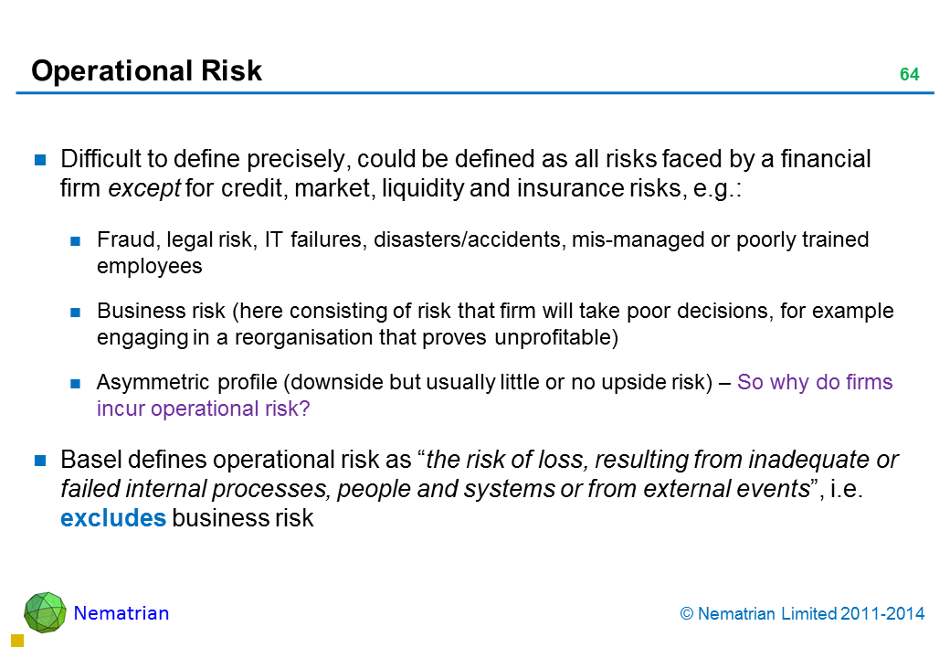 "Bullet points include: Difficult to define precisely, could be defined as all risks faced by a financial firm except for credit, market, liquidity and insurance risks, e.g.: Fraud, legal risk, IT failures, disasters/accidents, mis-managed or poorly trained employees Business risk (here consisting of risk that firm will take poor decisions, for example engaging in a reorganisation that proves unprofitable) Asymmetric profile (downside but usually little or no upside risk) – So why do firms incur operational risk? Basel defines operational risk as ""the risk of loss, resulting from inadequate or failed internal processes, people and systems or from external events"", i.e. excludes business risk"