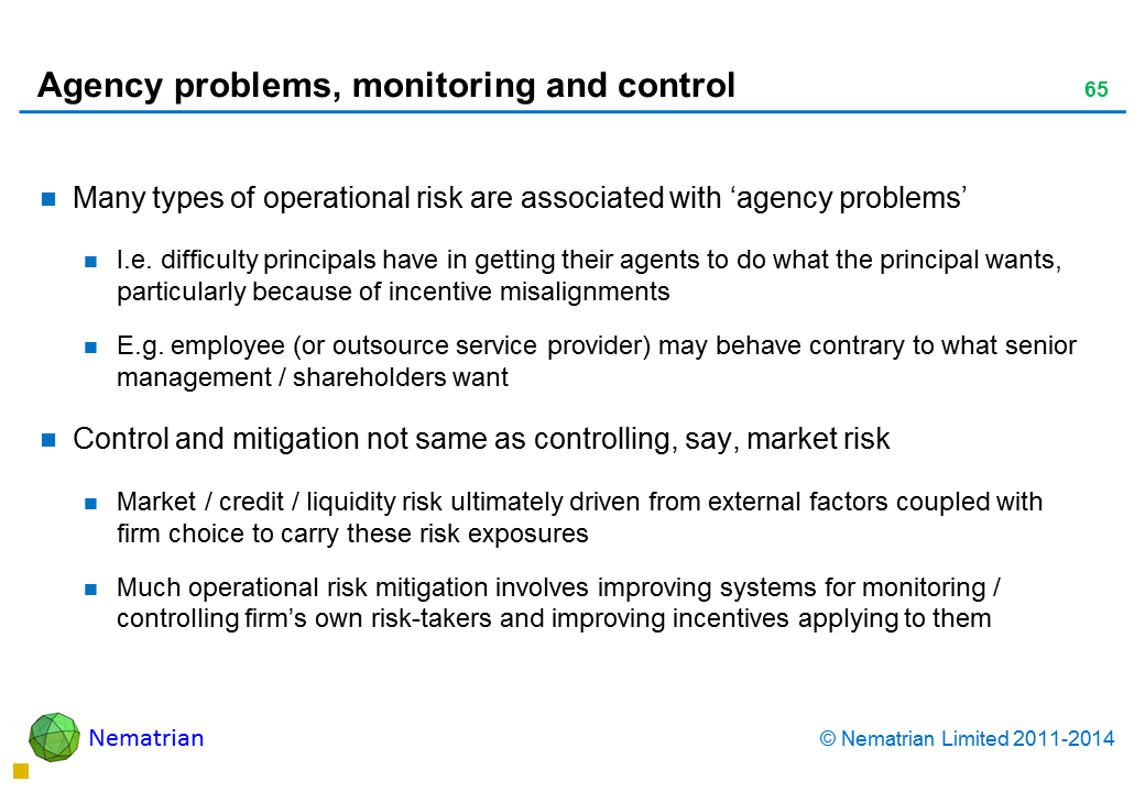 Bullet points include: Many types of operational risk are associated with 'agency problems' I.e. difficulty principals have in getting their agents to do what the principal wants, particularly because of incentive misalignments E.g. employee (or outsource service provider) may behave contrary to what senior management / shareholders want Control and mitigation not same as controlling, say, market risk Market / credit / liquidity risk ultimately driven from external factors coupled with firm choice to carry these risk exposures Much operational risk mitigation involves improving systems for monitoring / controlling firm's own risk-takers and improving incentives applying to them
