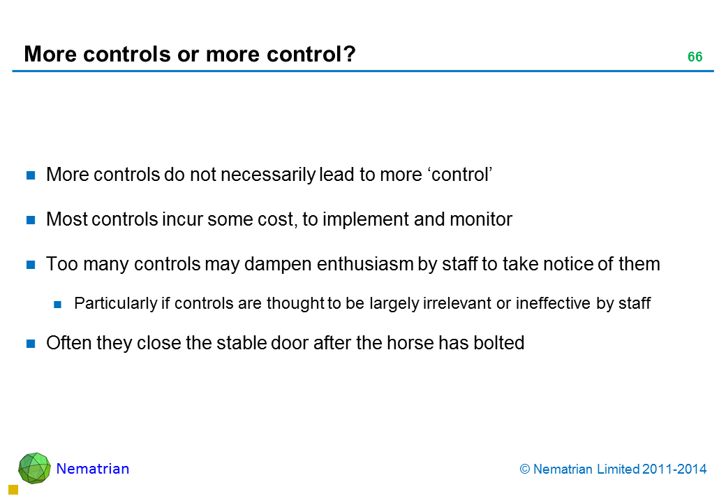 Bullet points include: More controls do not necessarily lead to more 'control' Most controls incur some cost, to implement and monitor Too many controls may dampen enthusiasm by staff to take notice of them Particularly if controls are thought to be largely irrelevant or ineffective by staff Often they close the stable door after the horse has bolted