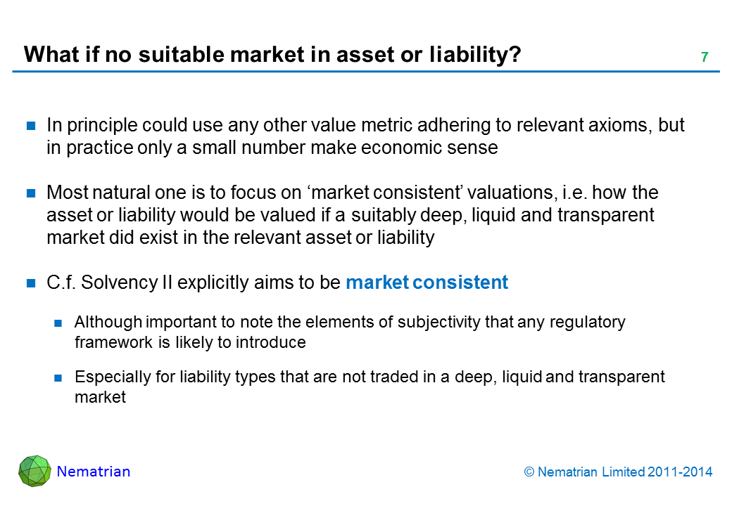 Bullet points include: In principle could use any other value metric adhering to relevant axioms, but in practice only a small number make economic sense Most natural one is to focus on 'market consistent' valuations, i.e. how the asset or liability would be valued if a suitably deep, liquid and transparent market did exist in the relevant asset or liability C.f. Solvency II explicitly aims to be market consistent Although important to note the elements of subjectivity that any regulatory framework is likely to introduce Especially for liability types that are not traded in a deep, liquid and transparent market