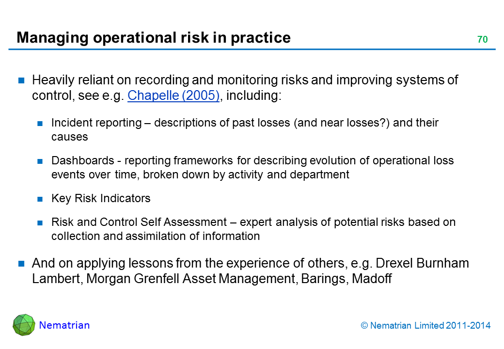 Bullet points include: Heavily reliant on recording and monitoring risks and improving systems of control, see e.g. Chapelle (2005), including: Incident reporting – descriptions of past losses (and near losses?) and their causes Dashboards - reporting frameworks for describing evolution of operational loss events over time, broken down by activity and department Key Risk Indicators Risk and Control Self Assessment – expert analysis of potential risks based on collection and assimilation of information And on applying lessons from the experience of others, e.g. Drexel Burnham Lambert, Morgan Grenfell Asset Management, Barings, Madoff