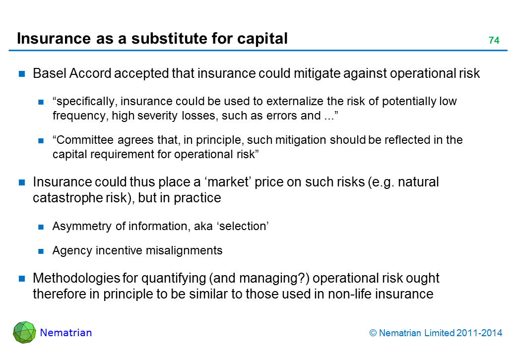 "Bullet points include: Basel Accord accepted that insurance could mitigate against operational risk ""specifically, insurance could be used to externalize the risk of potentially low frequency, high severity losses, such as errors and ..."" ""Committee agrees that, in principle, such mitigation should be reflected in the capital requirement for operational risk"" Insurance could thus place a 'market' price on such risks (e.g. natural catastrophe risk), but in practice Asymmetry of information, aka 'selection' Agency incentive misalignments Methodologies for quantifying (and managing?) operational risk ought therefore in principle to be similar to those used in non-life insurance"