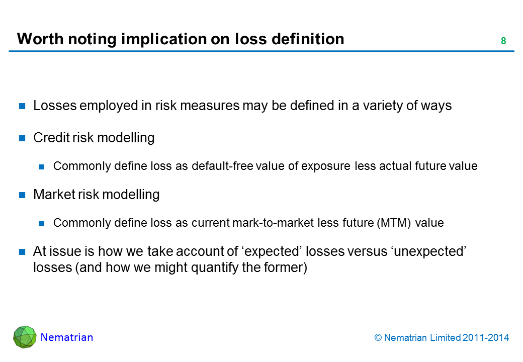 Bullet points include: Losses employed in risk measures may be defined in a variety of ways Credit risk modelling Commonly define loss as default-free value of exposure less actual future value Market risk modelling Commonly define loss as current mark-to-market less future (MTM) value At issue is how we take account of 'expected' losses versus 'unexpected' losses (and how we might quantify the former)