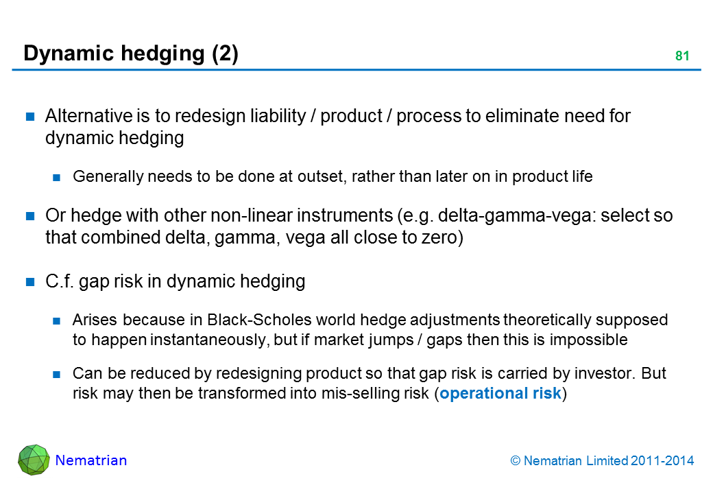 Bullet points include: Alternative is to redesign liability / product / process to eliminate need for dynamic hedging Generally needs to be done at outset, rather than later on in product life Or hedge with other non-linear instruments (e.g. delta-gamma-vega: select so that combined delta, gamma, vega all close to zero) C.f. gap risk in dynamic hedging Arises because in Black-Scholes world hedge adjustments theoretically supposed to happen instantaneously, but if market jumps / gaps then this is impossible Can be reduced by redesigning product so that gap risk is carried by investor. But risk may then be transformed into mis-selling risk (operational risk)