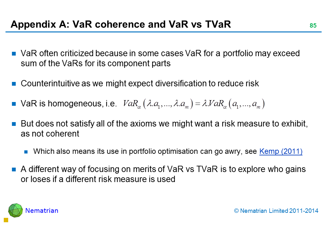 Bullet points include: VaR often criticized because in some cases VaR for a portfolio may exceed sum of the VaRs for its component parts Counterintuitive as we might expect diversification to reduce risk VaR is homogeneous, i.e. But does not satisfy all of the axioms we might want a risk measure to exhibit, as not coherent Which also means its use in portfolio optimisation can go awry, see Kemp (2011) A different way of focusing on merits of VaR vs TVaR is to explore who gains or loses if a different risk measure is used